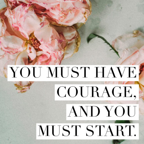 You must have courage and you must start.